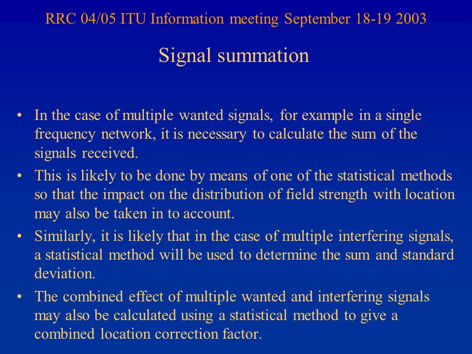 RRC 04/05 ITU Information meeting September 18-19 2003 In the case of multiple wanted signals, for example in a single frequency network, it is necessary to calculate the sum of the signals received.