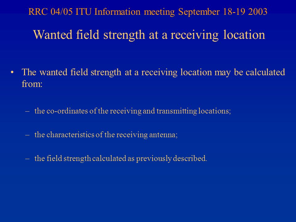 RRC 04/05 ITU Information meeting September 18-19 2003 The wanted field strength at a receiving location may be calculated from: –the co-ordinates of the receiving and transmitting locations; –the characteristics of the receiving antenna; –the field strength calculated as previously described.