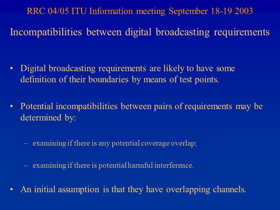 RRC 04/05 ITU Information meeting September 18-19 2003 Digital broadcasting requirements are likely to have some definition of their boundaries by means of test points.