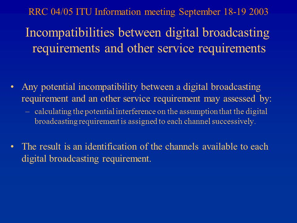 RRC 04/05 ITU Information meeting September 18-19 2003 Any potential incompatibility between a digital broadcasting requirement and an other service requirement may assessed by: –calculating the potential interference on the assumption that the digital broadcasting requirement is assigned to each channel successively.