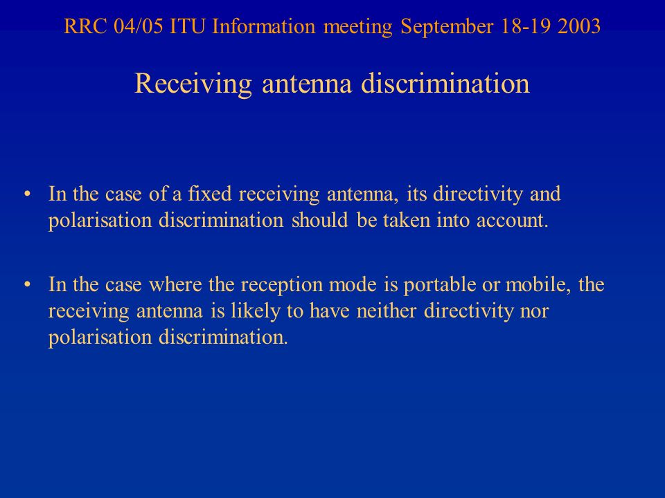 RRC 04/05 ITU Information meeting September 18-19 2003 In the case of a fixed receiving antenna, its directivity and polarisation discrimination should be taken into account.