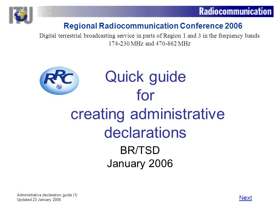 Administrative declaration guide (1) Updated 23 January 2006 Quick guide for creating administrative declarations BR/TSD January 2006 Next Digital terrestrial broadcasting service in parts of Region 1 and 3 in the frequency bands 174 230 MHz and 470 862 MHz Regional Radiocommunication Conference 2006