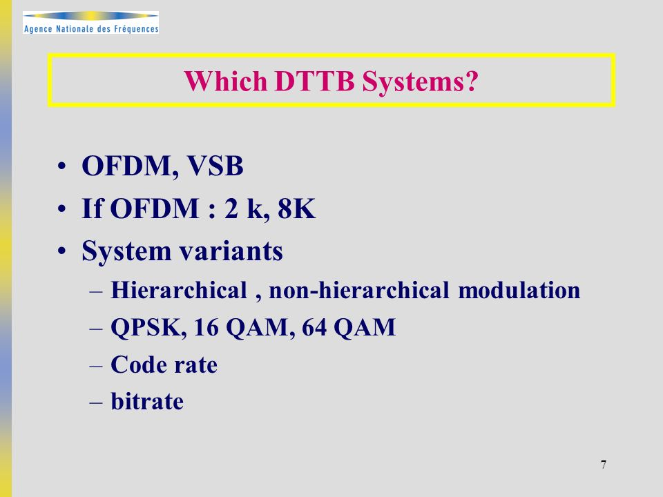 7 OFDM, VSB If OFDM : 2 k, 8K System variants –Hierarchical, non-hierarchical modulation –QPSK, 16 QAM, 64 QAM –Code rate –bitrate Which DTTB Systems