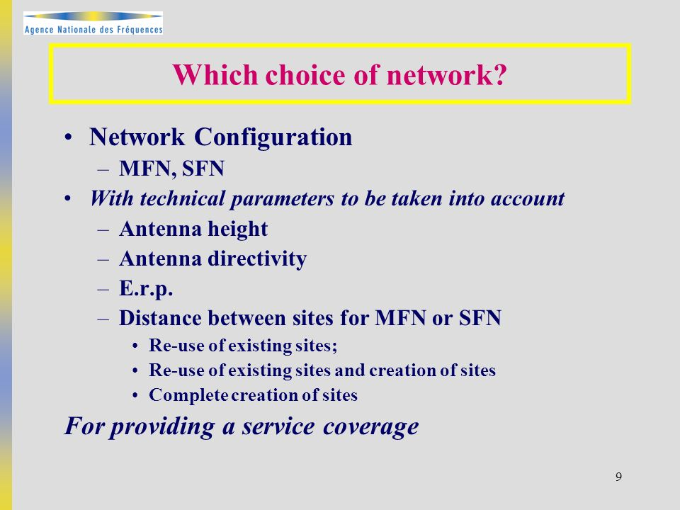 9 Network Configuration –MFN, SFN With technical parameters to be taken into account –Antenna height –Antenna directivity –E.r.p.
