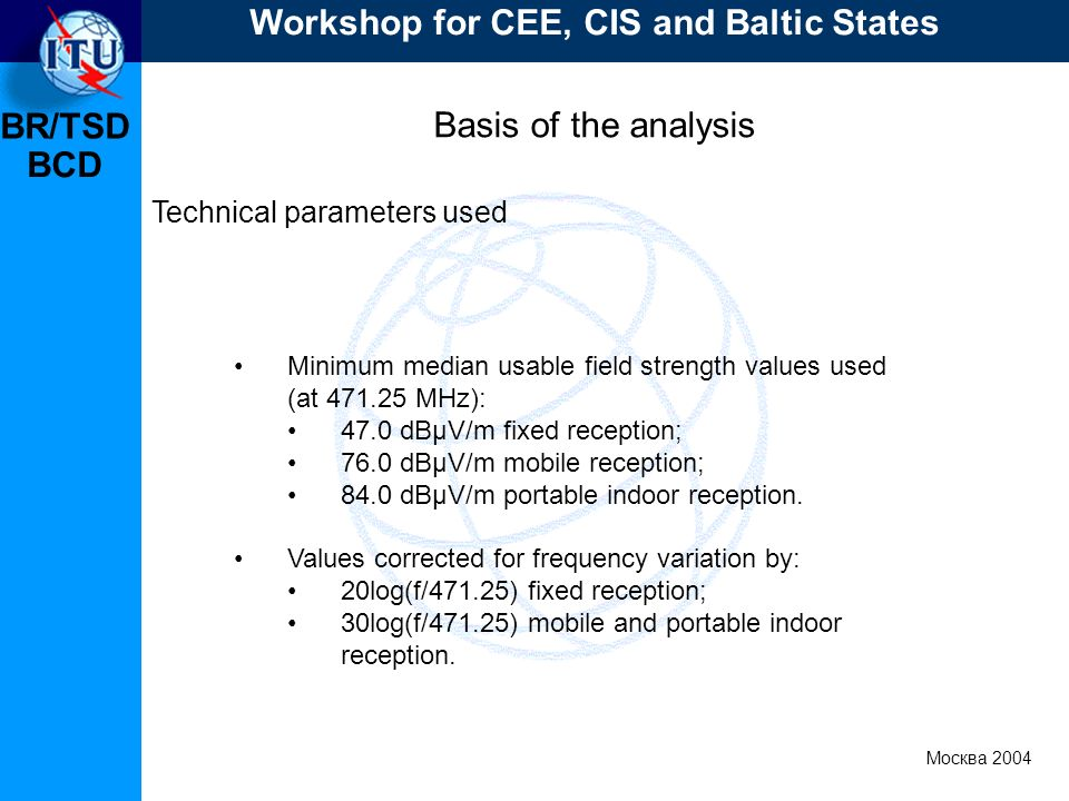 BR/TSD Москва 2004 Workshop for CEE, CIS and Baltic States BCD Basis of the analysis Technical parameters used Minimum median usable field strength values used (at 471.25 MHz): 47.0 dBμV/m fixed reception; 76.0 dBμV/m mobile reception; 84.0 dBμV/m portable indoor reception.