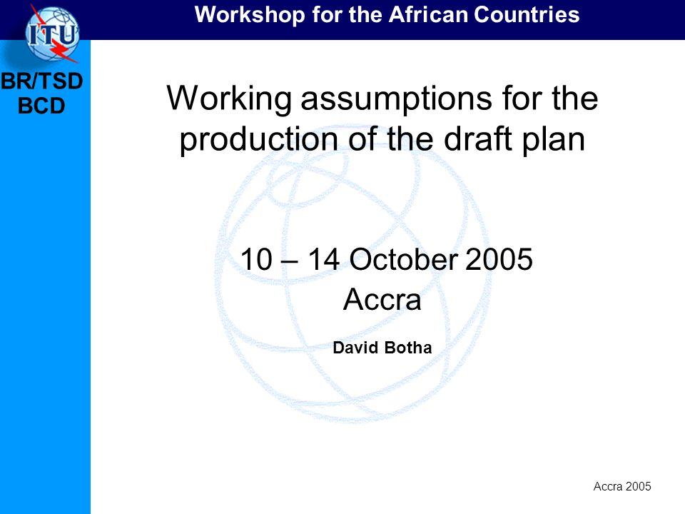BR/TSD Accra 2005 BCD Workshop for the African Countries Working assumptions for the production of the draft plan 10 – 14 October 2005 Accra David Botha