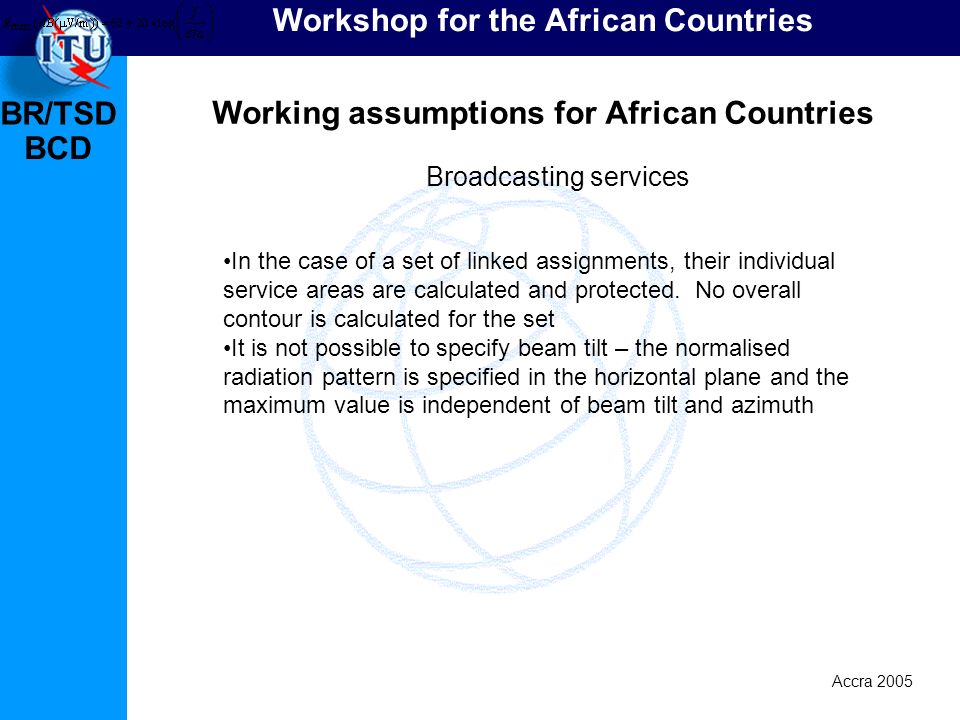 BR/TSD Accra 2005 BCD Workshop for the African Countries Working assumptions for African Countries In the case of a set of linked assignments, their individual service areas are calculated and protected.