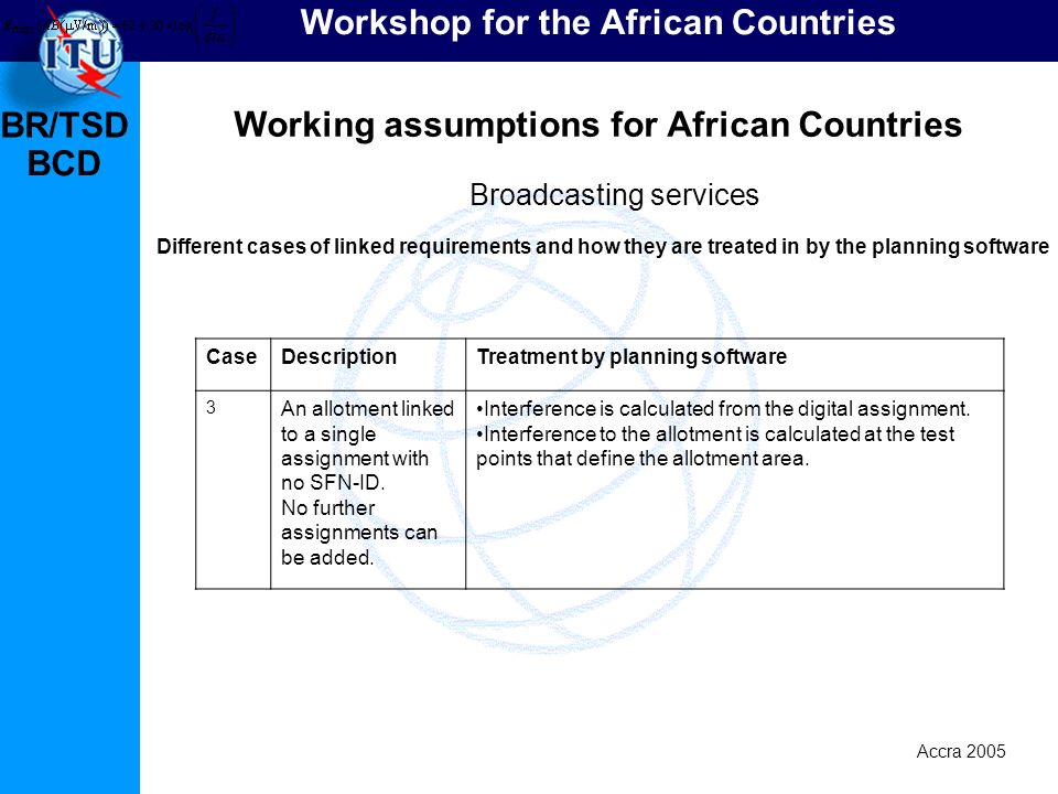 BR/TSD Accra 2005 BCD Workshop for the African Countries Working assumptions for African Countries Broadcasting services Different cases of linked requirements and how they are treated in by the planning software CaseDescriptionTreatment by planning software 3 An allotment linked to a single assignment with no SFN-ID.