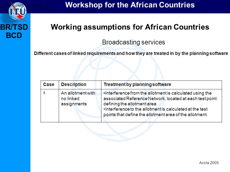 BR/TSD Accra 2005 BCD Workshop for the African Countries Working assumptions for African Countries Broadcasting services Different cases of linked requirements and how they are treated in by the planning software CaseDescriptionTreatment by planning software 4 An allotment with no linked assignments Interference from the allotment is calculated using the associated Reference Network, located at each test point defining the allotment area Interference to the allotment is calculated at the test points that define the allotment area of the allotment.