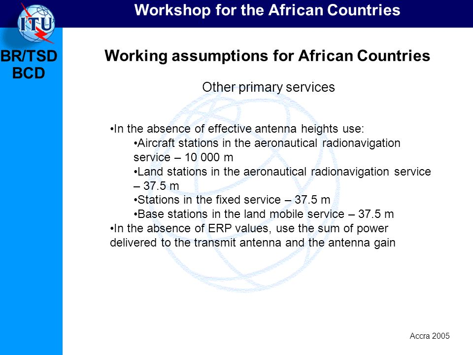 BR/TSD Accra 2005 BCD Workshop for the African Countries Working assumptions for African Countries In the absence of effective antenna heights use: Aircraft stations in the aeronautical radionavigation service – 10 000 m Land stations in the aeronautical radionavigation service – 37.5 m Stations in the fixed service – 37.5 m Base stations in the land mobile service – 37.5 m In the absence of ERP values, use the sum of power delivered to the transmit antenna and the antenna gain Other primary services
