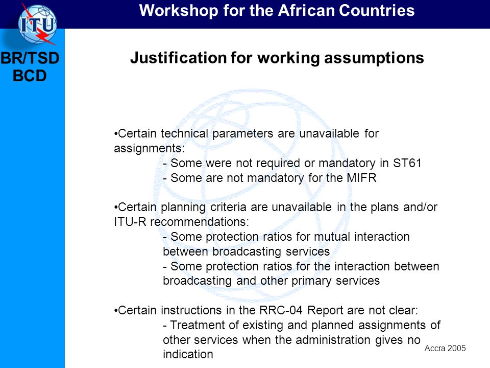 BR/TSD Accra 2005 BCD Workshop for the African Countries Justification for working assumptions Certain technical parameters are unavailable for assignments: - Some were not required or mandatory in ST61 - Some are not mandatory for the MIFR Certain planning criteria are unavailable in the plans and/or ITU-R recommendations: - Some protection ratios for mutual interaction between broadcasting services - Some protection ratios for the interaction between broadcasting and other primary services Certain instructions in the RRC-04 Report are not clear: - Treatment of existing and planned assignments of other services when the administration gives no indication