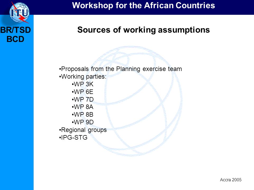 BR/TSD Accra 2005 BCD Workshop for the African Countries Sources of working assumptions Proposals from the Planning exercise team Working parties: WP 3K WP 6E WP 7D WP 8A WP 8B WP 9D Regional groups IPG-STG