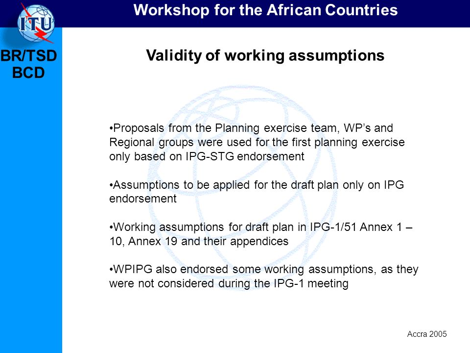 BR/TSD Accra 2005 BCD Workshop for the African Countries Validity of working assumptions Proposals from the Planning exercise team, WPs and Regional groups were used for the first planning exercise only based on IPG-STG endorsement Assumptions to be applied for the draft plan only on IPG endorsement Working assumptions for draft plan in IPG-1/51 Annex 1 – 10, Annex 19 and their appendices WPIPG also endorsed some working assumptions, as they were not considered during the IPG-1 meeting