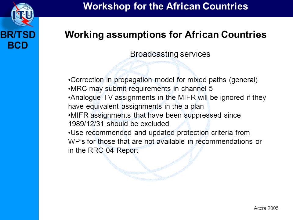 BR/TSD Accra 2005 BCD Workshop for the African Countries Working assumptions for African Countries Correction in propagation model for mixed paths (general) MRC may submit requirements in channel 5 Analogue TV assignments in the MIFR will be ignored if they have equivalent assignments in the a plan MIFR assignments that have been suppressed since 1989/12/31 should be excluded Use recommended and updated protection criteria from WPs for those that are not available in recommendations or in the RRC-04 Report Broadcasting services