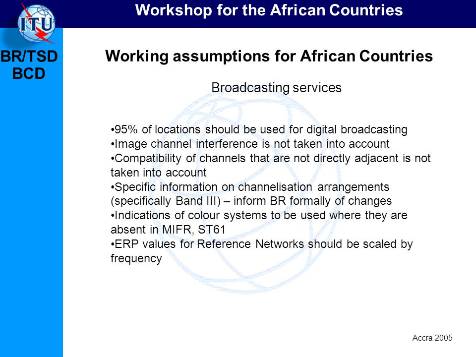 BR/TSD Accra 2005 BCD Workshop for the African Countries Working assumptions for African Countries 95% of locations should be used for digital broadcasting Image channel interference is not taken into account Compatibility of channels that are not directly adjacent is not taken into account Specific information on channelisation arrangements (specifically Band III) – inform BR formally of changes Indications of colour systems to be used where they are absent in MIFR, ST61 ERP values for Reference Networks should be scaled by frequency Broadcasting services