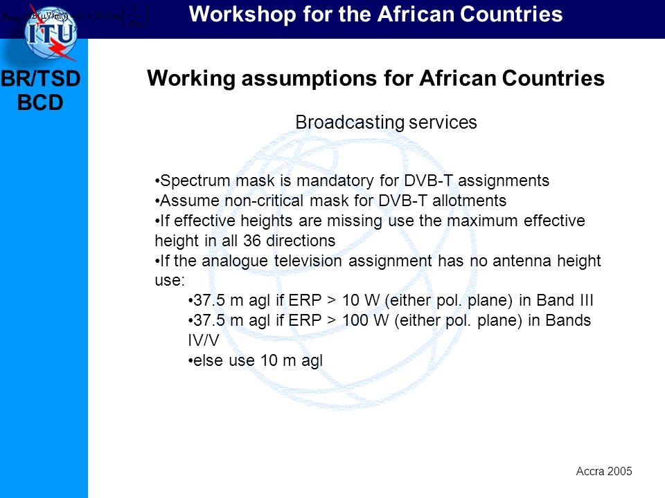 BR/TSD Accra 2005 BCD Workshop for the African Countries Working assumptions for African Countries Spectrum mask is mandatory for DVB-T assignments Assume non-critical mask for DVB-T allotments If effective heights are missing use the maximum effective height in all 36 directions If the analogue television assignment has no antenna height use: 37.5 m agl if ERP > 10 W (either pol.
