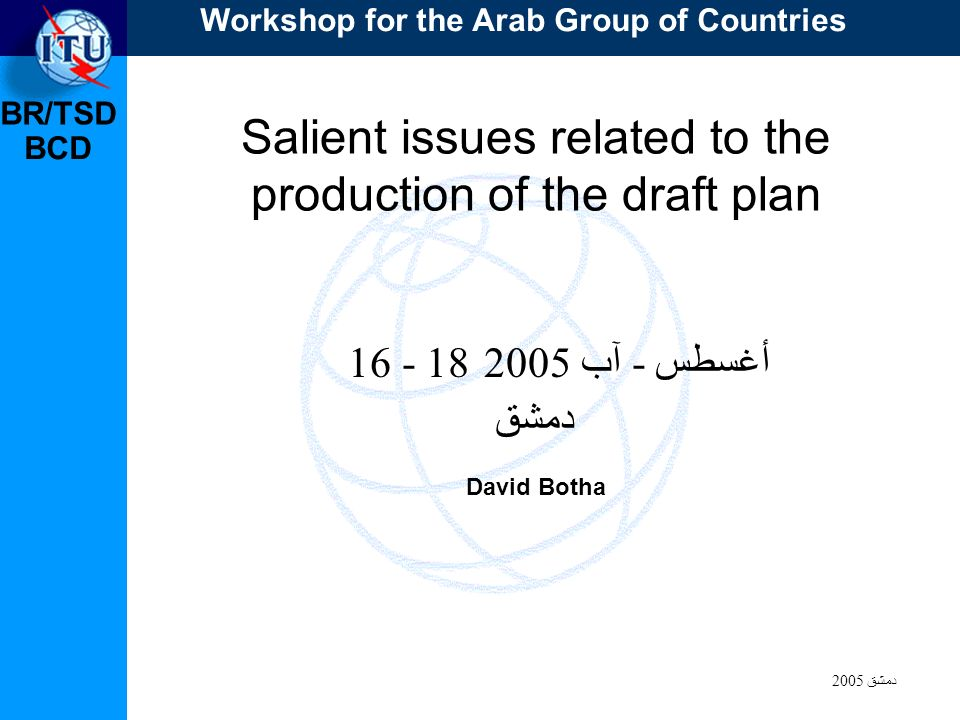 BR/TSD دمشق 2005 BCD Salient issues related to the production of the draft plan 16 - 18 أغسطس - آب 2005 دمشق David Botha Workshop for the Arab Group of Countries
