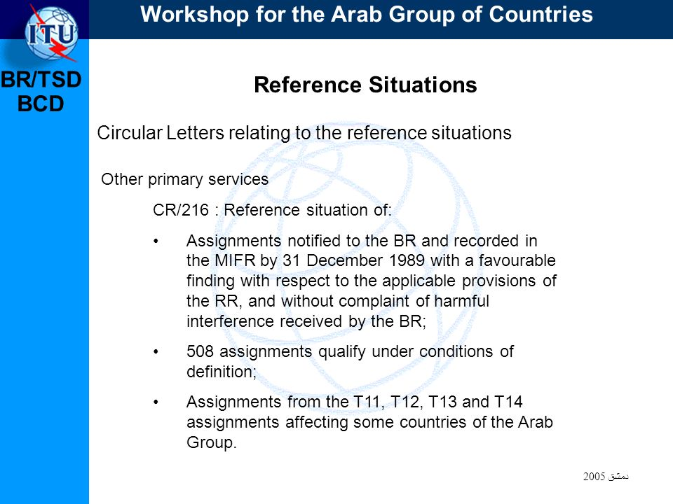BR/TSD دمشق 2005 BCD Reference Situations Circular Letters relating to the reference situations CR/216 : Reference situation of: Assignments notified to the BR and recorded in the MIFR by 31 December 1989 with a favourable finding with respect to the applicable provisions of the RR, and without complaint of harmful interference received by the BR; 508 assignments qualify under conditions of definition; Assignments from the T11, T12, T13 and T14 assignments affecting some countries of the Arab Group.