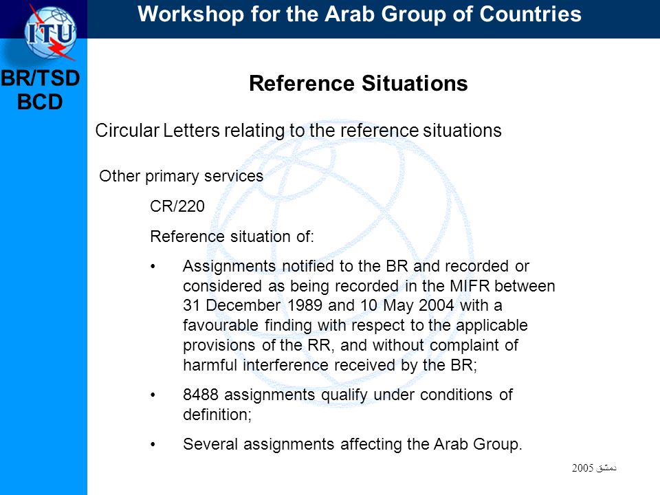 BR/TSD دمشق 2005 BCD Reference Situations Circular Letters relating to the reference situations CR/220 Reference situation of: Assignments notified to the BR and recorded or considered as being recorded in the MIFR between 31 December 1989 and 10 May 2004 with a favourable finding with respect to the applicable provisions of the RR, and without complaint of harmful interference received by the BR; 8488 assignments qualify under conditions of definition; Several assignments affecting the Arab Group.