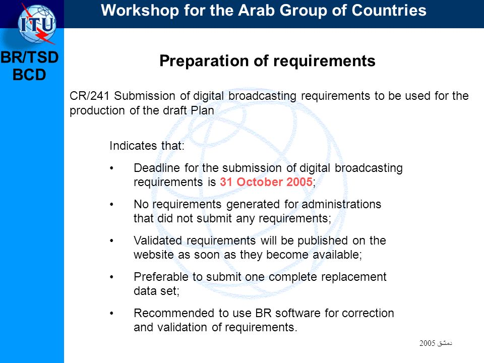 BR/TSD دمشق 2005 BCD Preparation of requirements CR/241 Submission of digital broadcasting requirements to be used for the production of the draft Plan Indicates that: Deadline for the submission of digital broadcasting requirements is 31 October 2005; No requirements generated for administrations that did not submit any requirements; Validated requirements will be published on the website as soon as they become available; Preferable to submit one complete replacement data set; Recommended to use BR software for correction and validation of requirements.