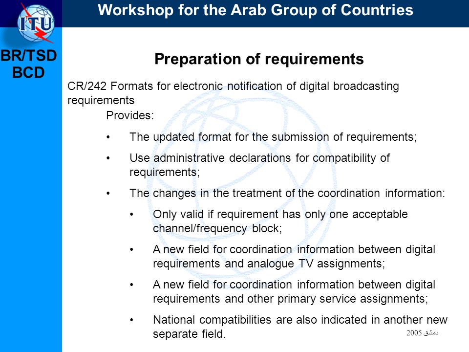 BR/TSD دمشق 2005 BCD Preparation of requirements CR/242 Formats for electronic notification of digital broadcasting requirements Provides: The updated format for the submission of requirements; Use administrative declarations for compatibility of requirements; The changes in the treatment of the coordination information: Only valid if requirement has only one acceptable channel/frequency block; A new field for coordination information between digital requirements and analogue TV assignments; A new field for coordination information between digital requirements and other primary service assignments; National compatibilities are also indicated in another new separate field.
