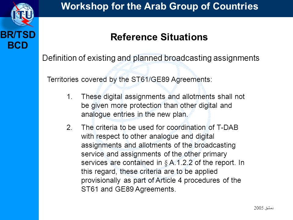 BR/TSD دمشق 2005 BCD Reference Situations Definition of existing and planned broadcasting assignments Territories covered by the ST61/GE89 Agreements: 1.These digital assignments and allotments shall not be given more protection than other digital and analogue entries in the new plan.