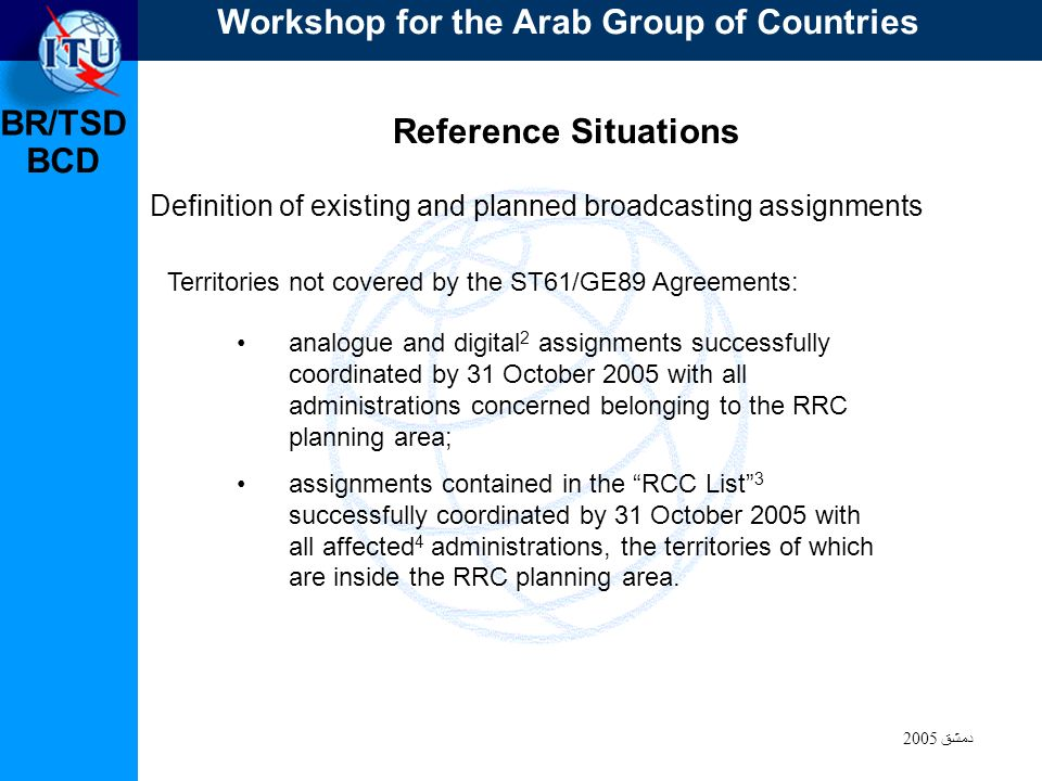 BR/TSD دمشق 2005 BCD Reference Situations Definition of existing and planned broadcasting assignments Territories not covered by the ST61/GE89 Agreements: analogue and digital 2 assignments successfully coordinated by 31 October 2005 with all administrations concerned belonging to the RRC planning area; assignments contained in the RCC List 3 successfully coordinated by 31 October 2005 with all affected 4 administrations, the territories of which are inside the RRC planning area.