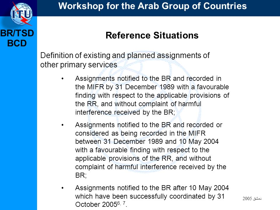 BR/TSD دمشق 2005 BCD Reference Situations Definition of existing and planned assignments of other primary services Assignments notified to the BR and recorded in the MIFR by 31 December 1989 with a favourable finding with respect to the applicable provisions of the RR, and without complaint of harmful interference received by the BR; Assignments notified to the BR and recorded or considered as being recorded in the MIFR between 31 December 1989 and 10 May 2004 with a favourable finding with respect to the applicable provisions of the RR, and without complaint of harmful interference received by the BR; Assignments notified to the BR after 10 May 2004 which have been successfully coordinated by 31 October 2005 6, 7.