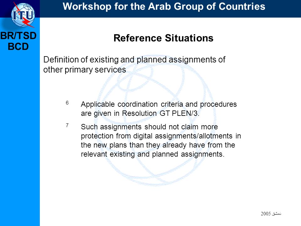 BR/TSD دمشق 2005 BCD Reference Situations Definition of existing and planned assignments of other primary services 6 Applicable coordination criteria and procedures are given in Resolution GT PLEN/3.