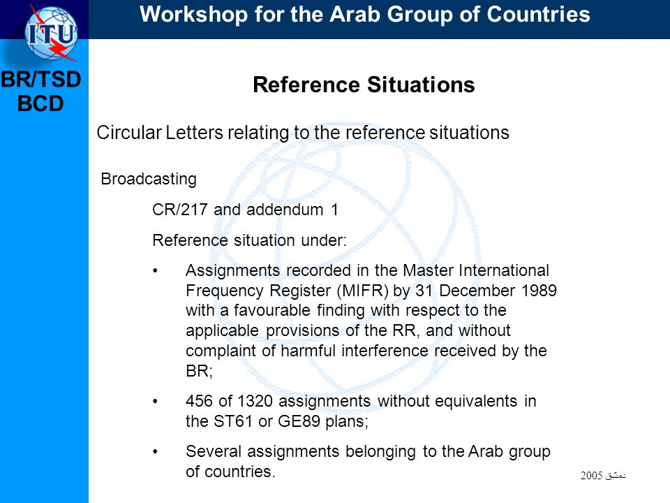 BR/TSD دمشق 2005 BCD Reference Situations Circular Letters relating to the reference situations CR/217 and addendum 1 Reference situation under: Assignments recorded in the Master International Frequency Register (MIFR) by 31 December 1989 with a favourable finding with respect to the applicable provisions of the RR, and without complaint of harmful interference received by the BR; 456 of 1320 assignments without equivalents in the ST61 or GE89 plans; Several assignments belonging to the Arab group of countries.