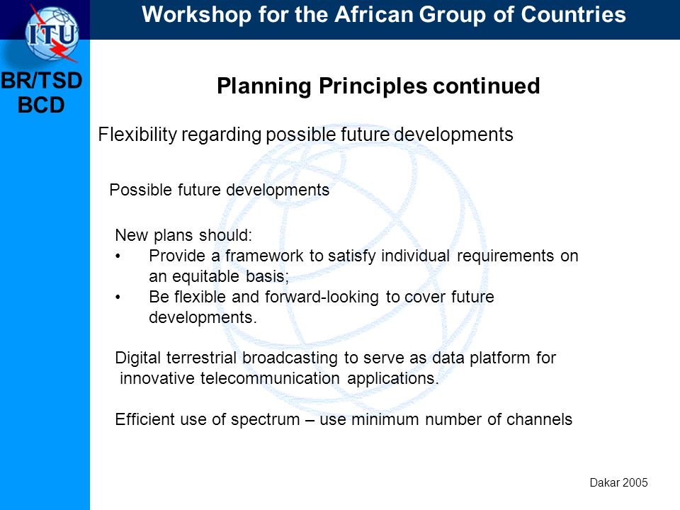BR/TSD Dakar 2005 BCD Planning Principles continued Flexibility regarding possible future developments New plans should: Provide a framework to satisfy individual requirements on an equitable basis; Be flexible and forward-looking to cover future developments.