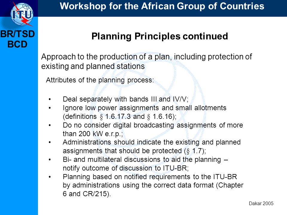 BR/TSD Dakar 2005 BCD Planning Principles continued Approach to the production of a plan, including protection of existing and planned stations Deal separately with bands III and IV/V; Ignore low power assignments and small allotments (definitions § 1.6.17.3 and § 1.6.16); Do no consider digital broadcasting assignments of more than 200 kW e.r.p.; Administrations should indicate the existing and planned assignments that should be protected (§ 1.7); Bi- and multilateral discussions to aid the planning – notify outcome of discussion to ITU-BR; Planning based on notified requirements to the ITU-BR by administrations using the correct data format (Chapter 6 and CR/215).
