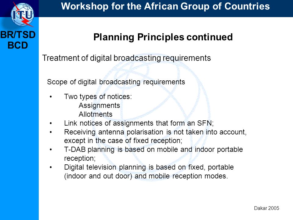 BR/TSD Dakar 2005 BCD Planning Principles continued Treatment of digital broadcasting requirements Two types of notices: Assignments Allotments Link notices of assignments that form an SFN; Receiving antenna polarisation is not taken into account, except in the case of fixed reception; T-DAB planning is based on mobile and indoor portable reception; Digital television planning is based on fixed, portable (indoor and out door) and mobile reception modes.