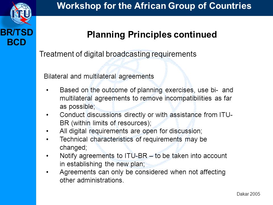 BR/TSD Dakar 2005 BCD Planning Principles continued Treatment of digital broadcasting requirements Based on the outcome of planning exercises, use bi- and multilateral agreements to remove incompatibilities as far as possible; Conduct discussions directly or with assistance from ITU- BR (within limits of resources); All digital requirements are open for discussion; Technical characteristics of requirements may be changed; Notify agreements to ITU-BR – to be taken into account in establishing the new plan; Agreements can only be considered when not affecting other administrations.