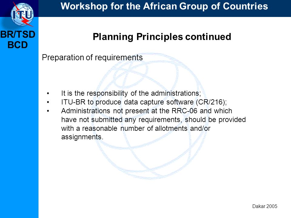 BR/TSD Dakar 2005 BCD Planning Principles continued Preparation of requirements It is the responsibility of the administrations; ITU-BR to produce data capture software (CR/216); Administrations not present at the RRC-06 and which have not submitted any requirements, should be provided with a reasonable number of allotments and/or assignments.