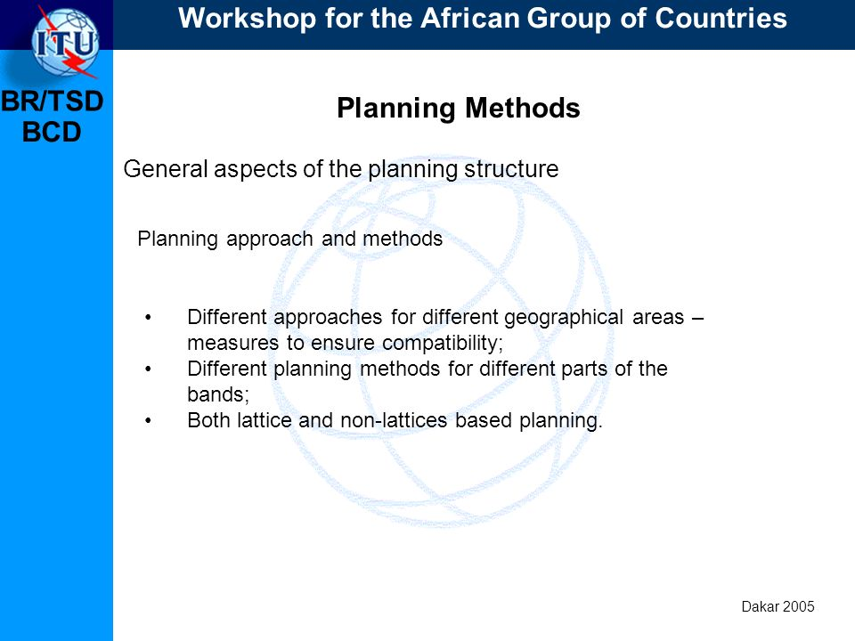 BR/TSD Dakar 2005 BCD Planning Methods General aspects of the planning structure Different approaches for different geographical areas – measures to ensure compatibility; Different planning methods for different parts of the bands; Both lattice and non-lattices based planning.