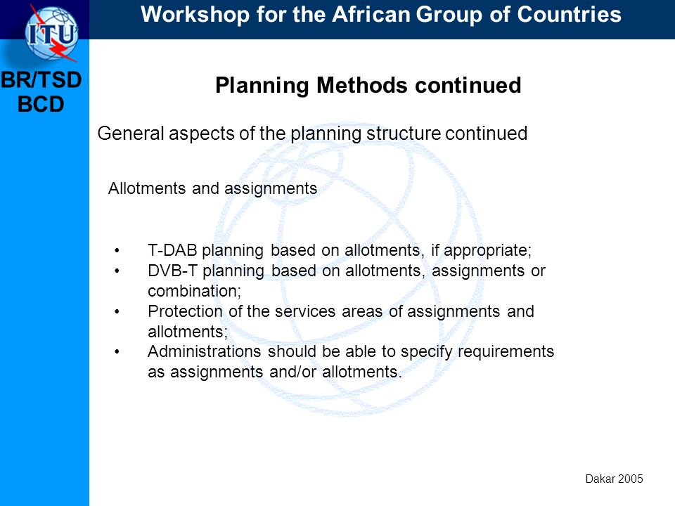 BR/TSD Dakar 2005 BCD Planning Methods continued General aspects of the planning structure continued T-DAB planning based on allotments, if appropriate; DVB-T planning based on allotments, assignments or combination; Protection of the services areas of assignments and allotments; Administrations should be able to specify requirements as assignments and/or allotments.