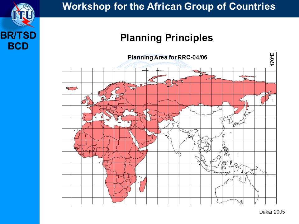 BR/TSD Dakar 2005 BCD Planning Principles Planning Area for RRC-04/06 170°E Workshop for the African Group of Countries