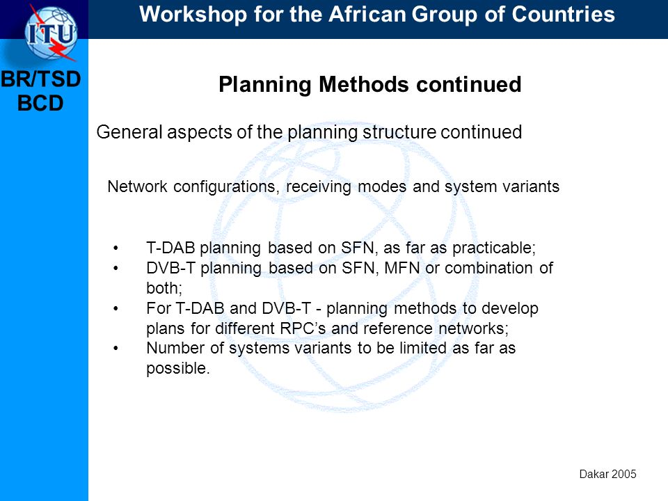BR/TSD Dakar 2005 BCD Planning Methods continued General aspects of the planning structure continued T-DAB planning based on SFN, as far as practicable; DVB-T planning based on SFN, MFN or combination of both; For T-DAB and DVB-T - planning methods to develop plans for different RPCs and reference networks; Number of systems variants to be limited as far as possible.