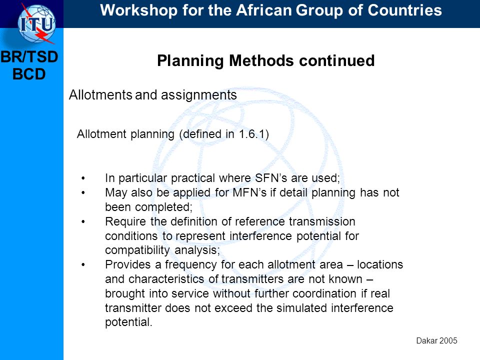 BR/TSD Dakar 2005 BCD Planning Methods continued Allotments and assignments In particular practical where SFNs are used; May also be applied for MFNs if detail planning has not been completed; Require the definition of reference transmission conditions to represent interference potential for compatibility analysis; Provides a frequency for each allotment area – locations and characteristics of transmitters are not known – brought into service without further coordination if real transmitter does not exceed the simulated interference potential.