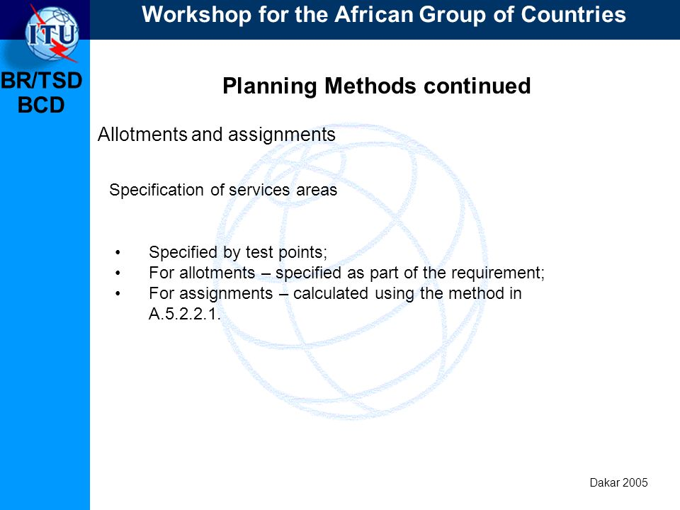 BR/TSD Dakar 2005 BCD Planning Methods continued Allotments and assignments Specified by test points; For allotments – specified as part of the requirement; For assignments – calculated using the method in A.5.2.2.1.