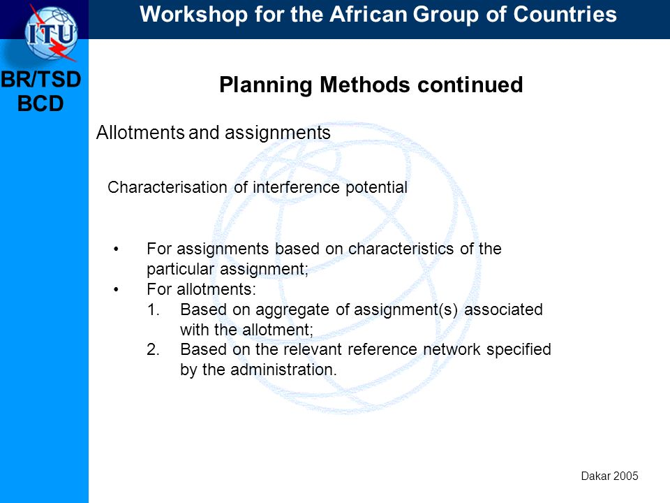 BR/TSD Dakar 2005 BCD Planning Methods continued Allotments and assignments For assignments based on characteristics of the particular assignment; For allotments: 1.Based on aggregate of assignment(s) associated with the allotment; 2.Based on the relevant reference network specified by the administration.