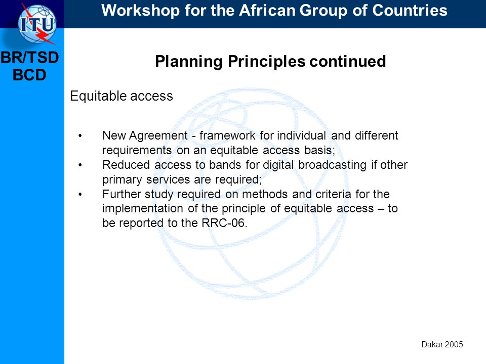 BR/TSD Dakar 2005 BCD Planning Principles continued Equitable access New Agreement - framework for individual and different requirements on an equitable access basis; Reduced access to bands for digital broadcasting if other primary services are required; Further study required on methods and criteria for the implementation of the principle of equitable access – to be reported to the RRC-06.