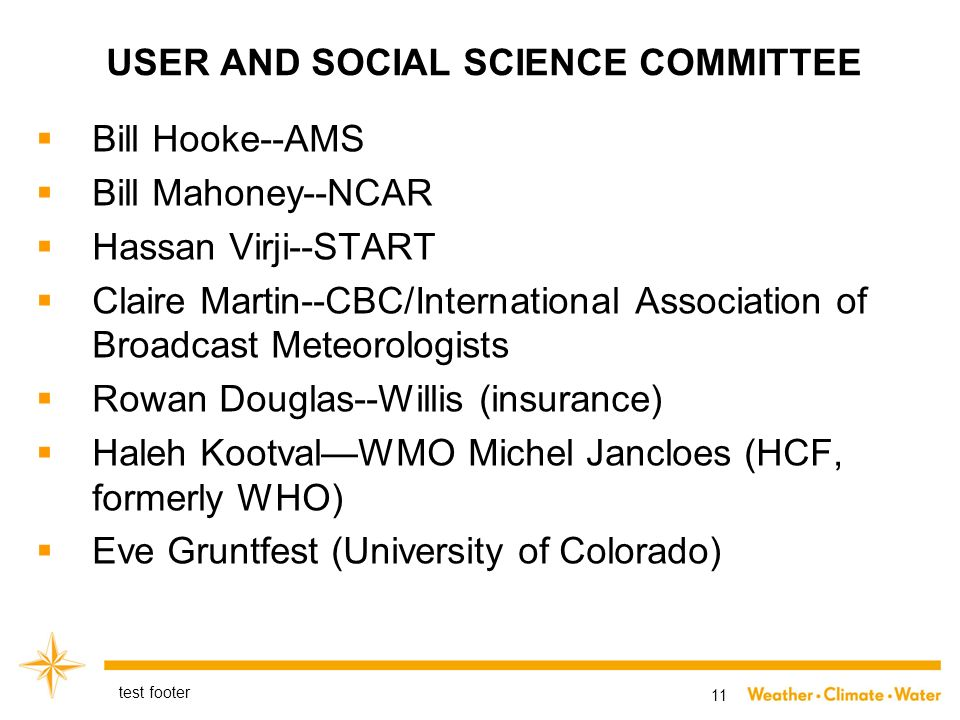 USER AND SOCIAL SCIENCE COMMITTEE Bill Hooke--AMS Bill Mahoney--NCAR Hassan Virji--START Claire Martin--CBC/International Association of Broadcast Meteorologists Rowan Douglas--Willis (insurance) Haleh KootvalWMO Michel Jancloes (HCF, formerly WHO) Eve Gruntfest (University of Colorado) test footer 11