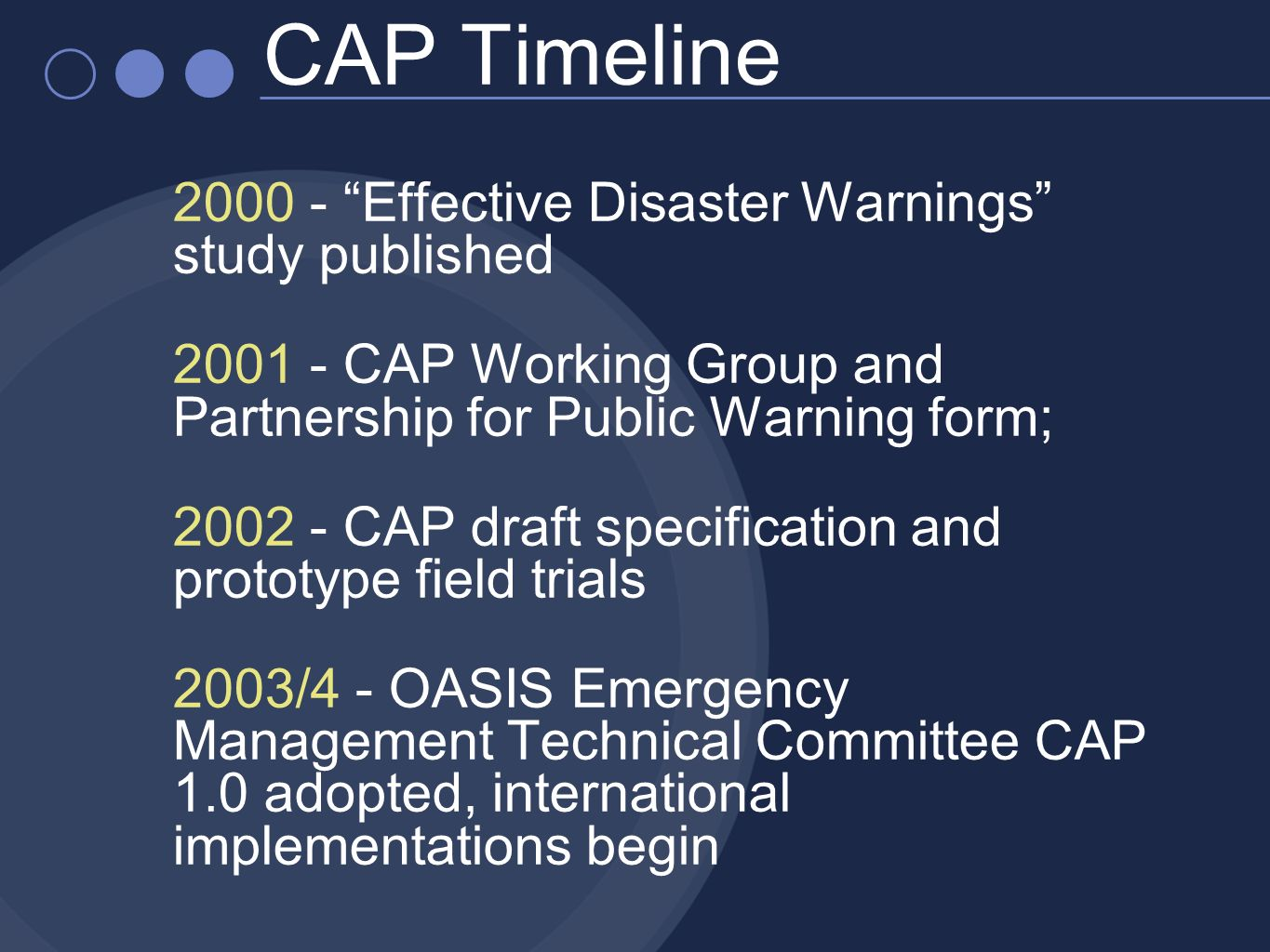 2000 - Effective Disaster Warnings study published 2001 - CAP Working Group and Partnership for Public Warning form; 2002 - CAP draft specification and prototype field trials 2003/4 - OASIS Emergency Management Technical Committee CAP 1.0 adopted, international implementations begin CAP Timeline