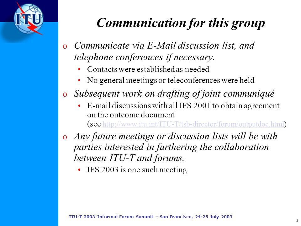 ITU-T 2003 Informal Forum Summit – San Francisco, 24-25 July 2003 3 Communication for this group o Communicate via E-Mail discussion list, and telephone conferences if necessary.