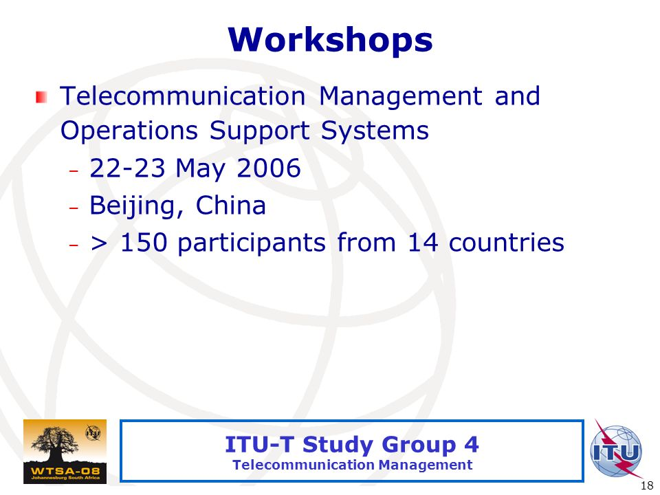 International Telecommunication Union 18 ITU-T Study Group 4 Telecommunication Management Workshops Telecommunication Management and Operations Support Systems – May 2006 – Beijing, China – > 150 participants from 14 countries
