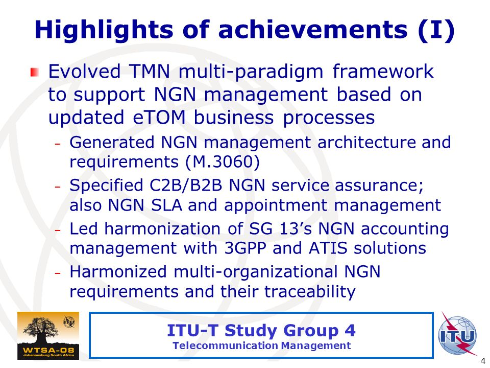 International Telecommunication Union 4 ITU-T Study Group 4 Telecommunication Management Highlights of achievements (I) Evolved TMN multi-paradigm framework to support NGN management based on updated eTOM business processes – Generated NGN management architecture and requirements (M.3060) – Specified C2B/B2B NGN service assurance; also NGN SLA and appointment management – Led harmonization of SG 13s NGN accounting management with 3GPP and ATIS solutions – Harmonized multi-organizational NGN requirements and their traceability
