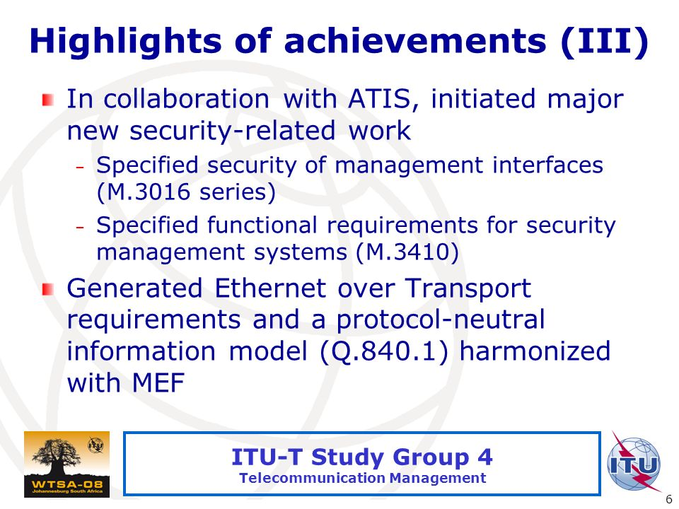 International Telecommunication Union 6 ITU-T Study Group 4 Telecommunication Management Highlights of achievements (III) In collaboration with ATIS, initiated major new security-related work – Specified security of management interfaces (M.3016 series) – Specified functional requirements for security management systems (M.3410) Generated Ethernet over Transport requirements and a protocol-neutral information model (Q.840.1) harmonized with MEF