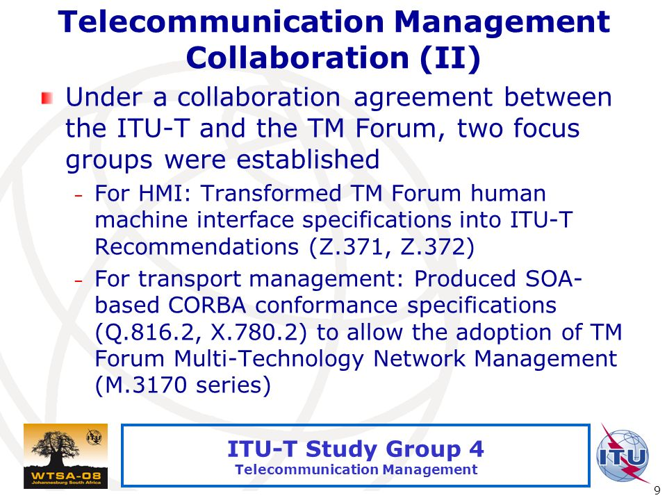International Telecommunication Union 9 ITU-T Study Group 4 Telecommunication Management Telecommunication Management Collaboration (II) Under a collaboration agreement between the ITU-T and the TM Forum, two focus groups were established – For HMI: Transformed TM Forum human machine interface specifications into ITU-T Recommendations (Z.371, Z.372) – For transport management: Produced SOA- based CORBA conformance specifications (Q.816.2, X.780.2) to allow the adoption of TM Forum Multi-Technology Network Management (M.3170 series)